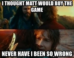 Never Have I Been So Wrong - I thought Matt would bUy the game Never have I been So wrONg