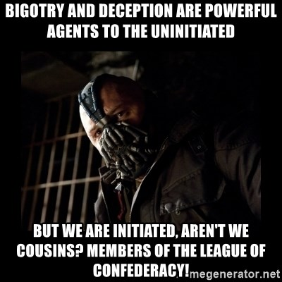 Bane Meme - Bigotry and deception are powerful agents to the uninitiated but we are initiated, aren't we cousins? Members of the League of Confederacy!
