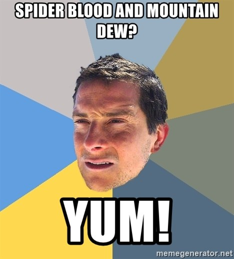 Bear Grylls - spider blood and mountain dew? YUM!