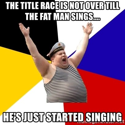 Patriot - THE TITLE RACE IS NOT OVER TILL THE FAT MAN SINGS.... HE'S JUST STARTED SINGING