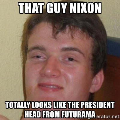 10guy - that guy nixon totally looks like the president head from futurama