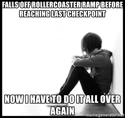 First World Problems - falls off rollercoaster ramp before reaching last checkpoint now i have to do it all over again