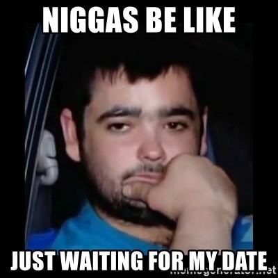 just waiting for a mate - NIGGAS BE LIKE JUST WAITING FOR MY DATE