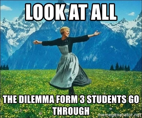 Look at all the things - Look at all  the dilemma form 3 students go through
