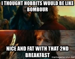Never Have I Been So Wrong - I thought hobbits would be like Bombour Nice and fat with that 2nd breakfast