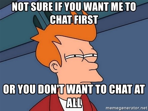 Futurama Fry - Not sure if you want me to chat first or you don't want to chat at all