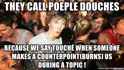 -Sudden Clarity Clarence - they call poeple douches because we say touché when someone makes a counterpoint(burns) us during a topic !