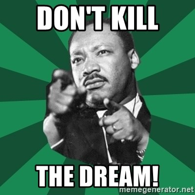 Martin Luther King jr.  - DON'T KILL  THE DREAM!