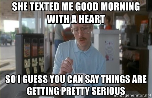 so i guess you could say things are getting pretty serious - She texted me good morning with a heart So I guess you can say things are getting pretty serious