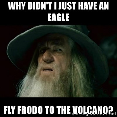 no memory gandalf - why didn't i just have an eagle fly frodo to the volcano?