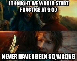 Never Have I Been So Wrong - i thought we would start practice at 9:00 never have i been so wrong