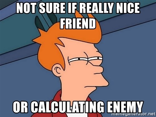 Futurama Fry - not sure if really nice friend or calculating enemy