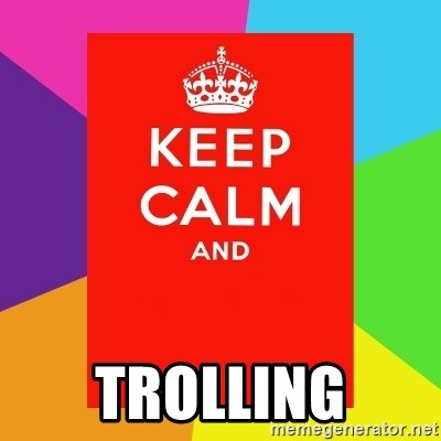 Keep calm and -  trolling