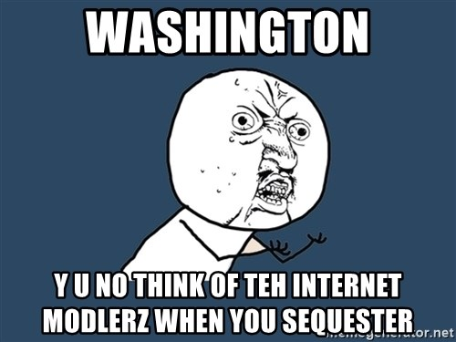 Y U No - WASHINGTON Y U NO THINK OF TEH INTERNET MODLERZ WHEN YOU SEQUESTER