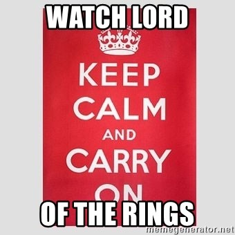 Keep Calm - WATCH LORD OF THE RINGS