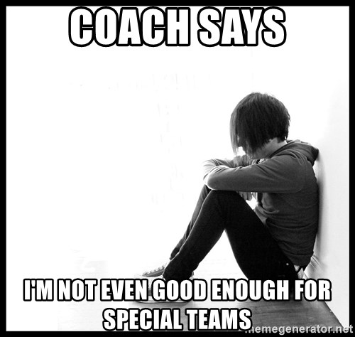 First World Problems - coach says i'm not even good enough for special teams