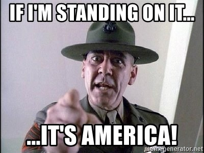 Military logic - If I'm standing on it... ...It's America!