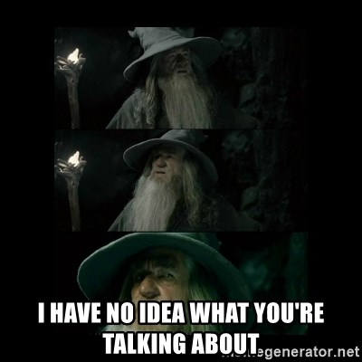 Confused Gandalf -  I HAVE NO IDEA WHAT YOU'RE TALKING ABOUT