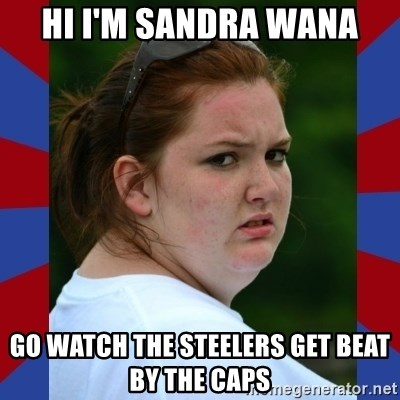 Fat Girlfriend in Denail - HI I'M SANDRA WANA GO WATCH THE STEELERS GET BEAT BY THE CAPS