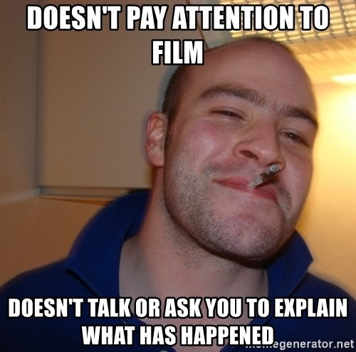 Good Guy Greg - Doesn't pay attention to film Doesn't talk or ask you to explain what has happened