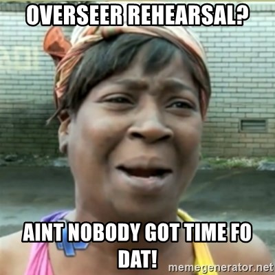 Ain't Nobody got time fo that - OVERSEER REHEARSAL? AINT NOBODY GOT TIME FO DAT!
