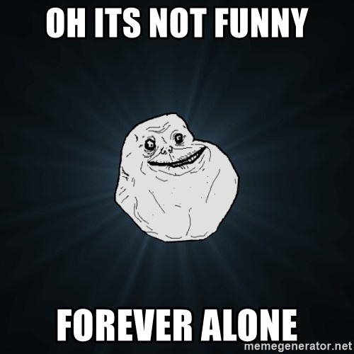 Forever Alone - oh its not funny forever alone