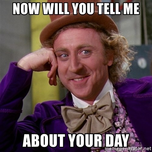 Willy Wonka - Now Will You Tell Me About Your Day