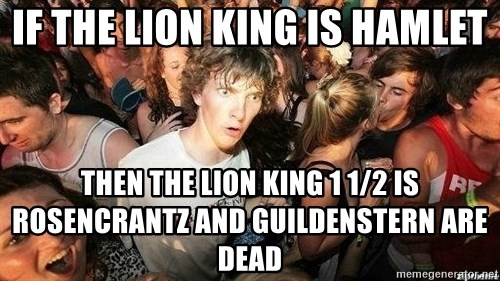 -Sudden Clarity Clarence - If the lion king is Hamlet Then the lion king 1 1/2 is rosencrantz and guildenstern are Dead