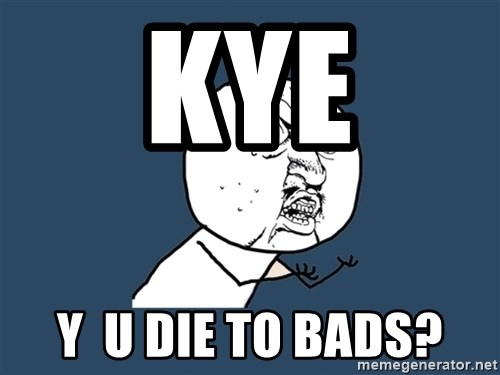 Y U No - Kye y  u die to bads?