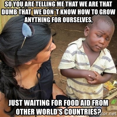 So You're Telling me - So you are telling me that we are that dumb that  we don´t know how to grow anything for ourselves, just waiting for food aid from other world's countries?