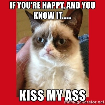 No cat - if you're happy, and you know it...... kiss my ass