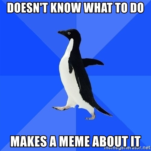 Socially Awkward Penguin - Doesn't know what to do Makes a meme about it