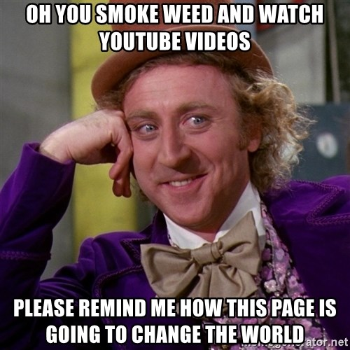 Willy Wonka - oh you smoke weed and watch youtube videos please remind me how this page is going to change the world