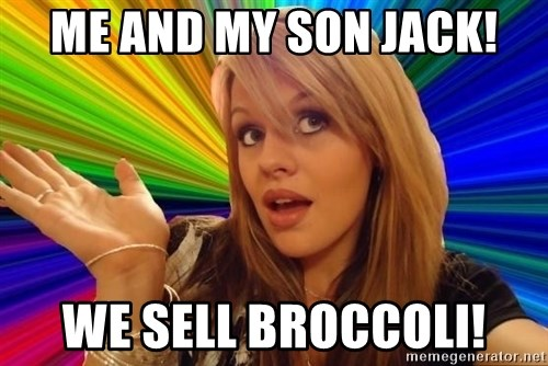 Dumb Blonde - ME AND MY SON JACK! WE SELL BROCCOLI!