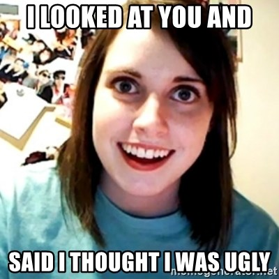 Overly Obsessed Girlfriend - i looked at you and SAID I THOUGHT I WAS UGLY