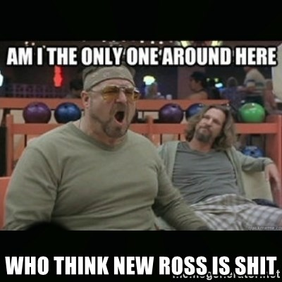 angry walter -  WHO THINK NEW ROSS IS SHIT