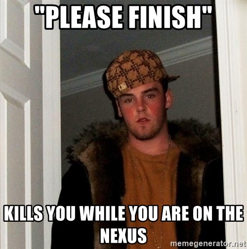 "Scumbag Steve - ""Please Finish"" Kills you while you are on the nexus"