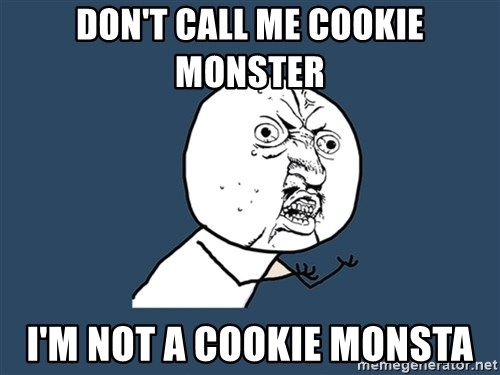 Y U No - DON'T CALL ME COOKIE MONSTER I'M NOT A COOKIE MONSTA