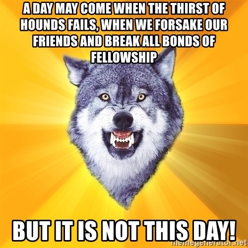 Courage Wolf - A day may come when the thirst of hounds fails, when we forsake our friends and break all bonds of fellowship but it is not this day!