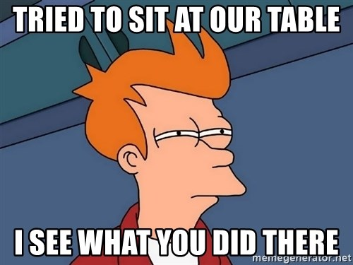 Futurama Fry - tried to sit at our table i see what you did there
