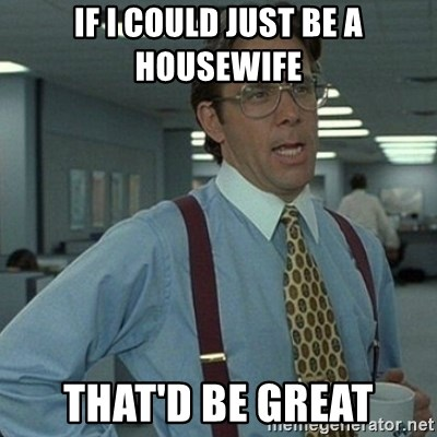 Yeah that'd be great... - If I coUld just be a housewife  That'D be great