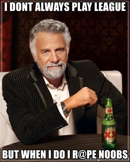 The Most Interesting Man In The World - I dont always play league But when i do i r@pe noobs