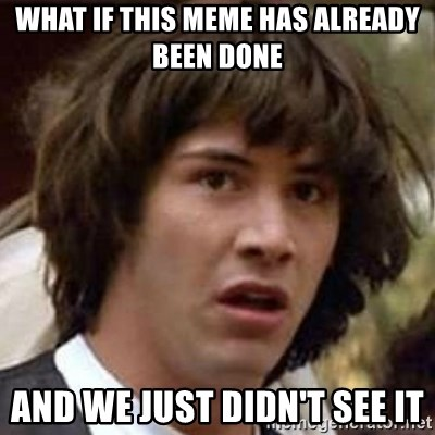 Conspiracy Keanu - what if this meme has already been done and we just didn't see it