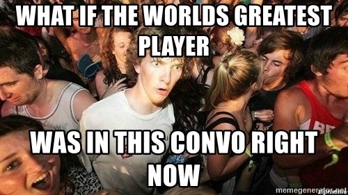 -Sudden Clarity Clarence - What if the worlds greatest player Was in this convo right now
