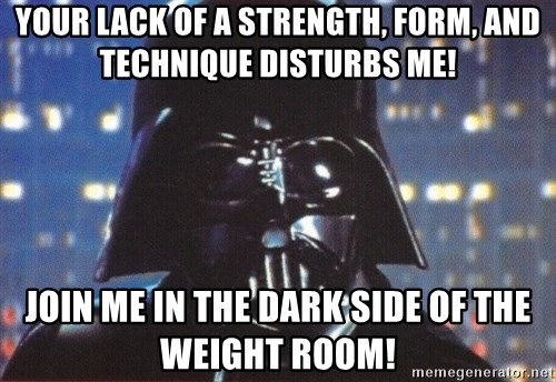 Darth Vader - your lack of a strength, form, and technique disturbs me! join me in the dark side of the weight room!