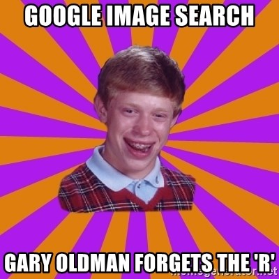 Unlucky Brian Strikes Again - google image search  gary oldman forgets the 'r'