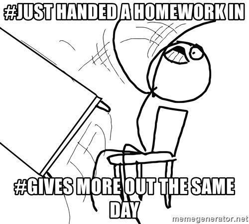 Desk Flip Rage Guy - #JUST HANDED A HOMEWORK IN #GIVES MORE OUT THE SAME DAY