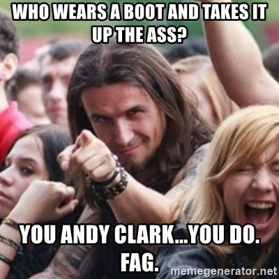 Ridiculously Photogenic Metalhead - who wears a boot and takes it up the ass? you andy clark...you do. fag.