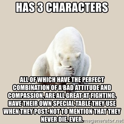 Bad RPer Polar Bear - HAS 3 characters all of which have the perfect combination of a bad attitude and compassion, are all great at fighting, have their own special table THEY USE WHEN THEY POST. NOT TO MENTION THAT THEY NEVER DIE. EVER.