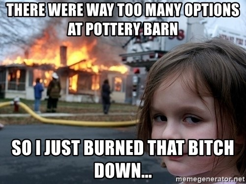 Disaster Girl - there were way too many options at pottery barn so i just burned that bitch down...